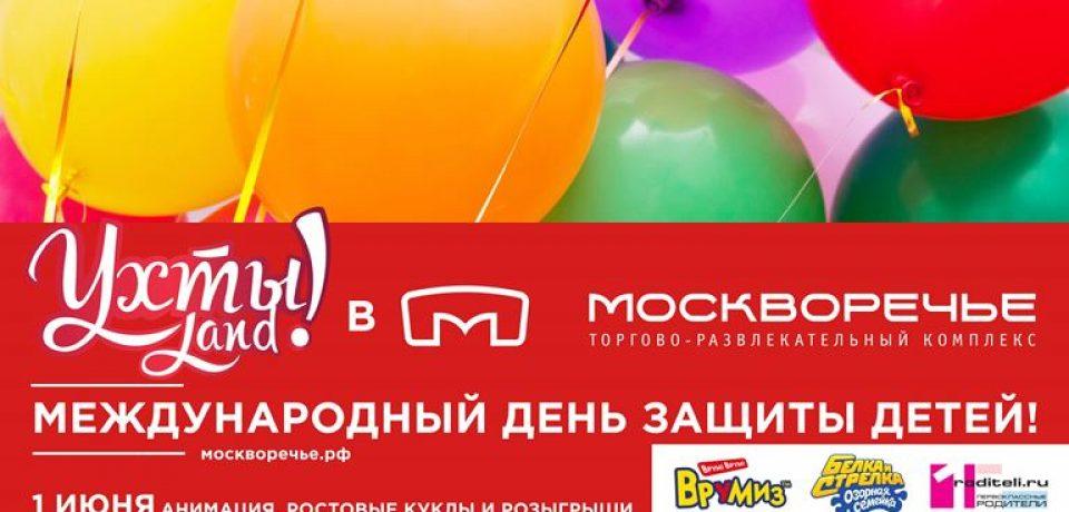 День защиты детей в ТРК Москворечье: каникулы и семейный фестиваль Ухты!LanD